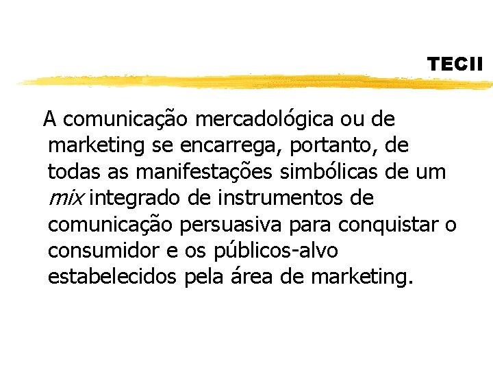 TECII A comunicação mercadológica ou de marketing se encarrega, portanto, de todas as manifestações