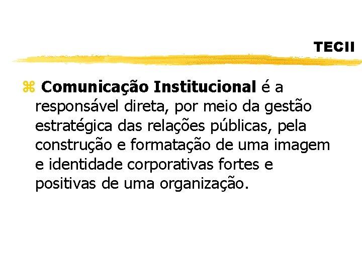 TECII z Comunicação Institucional é a responsável direta, por meio da gestão estratégica das