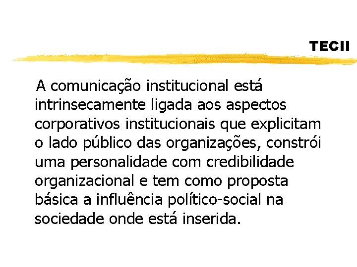 TECII A comunicação institucional está intrinsecamente ligada aos aspectos corporativos institucionais que explicitam o
