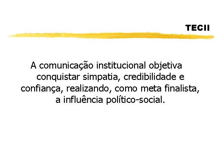 TECII A comunicação institucional objetiva conquistar simpatia, credibilidade e confiança, realizando, como meta finalista,