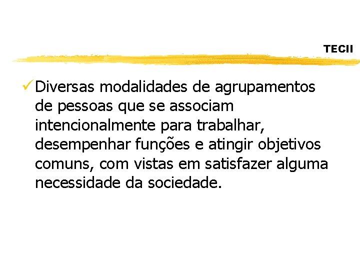 TECII ü Diversas modalidades de agrupamentos de pessoas que se associam intencionalmente para trabalhar,