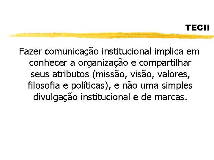 TECII Fazer comunicação institucional implica em conhecer a organização e compartilhar seus atributos (missão,