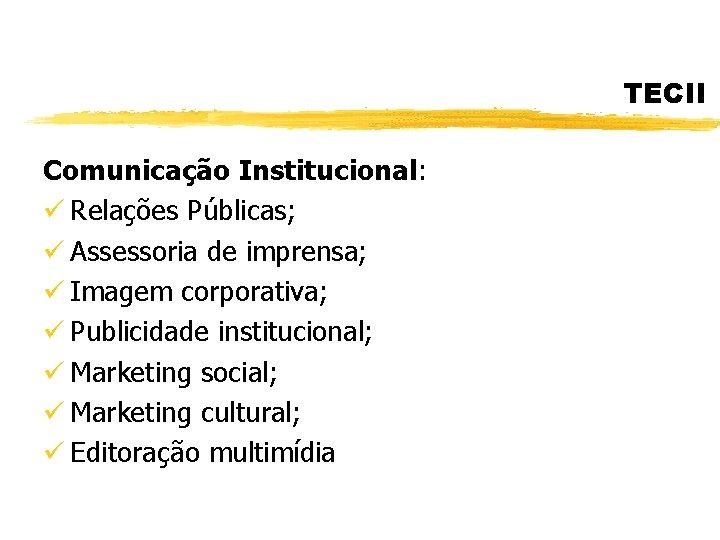TECII Comunicação Institucional: ü Relações Públicas; ü Assessoria de imprensa; ü Imagem corporativa; ü