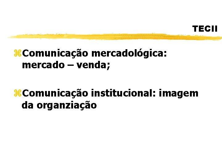 TECII z. Comunicação mercadológica: mercado – venda; z. Comunicação institucional: imagem da organziação