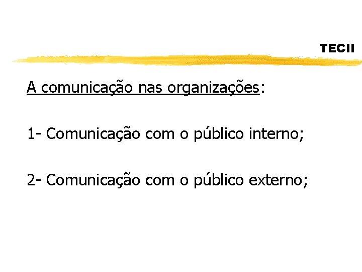 TECII A comunicação nas organizações: 1 - Comunicação com o público interno; 2 -