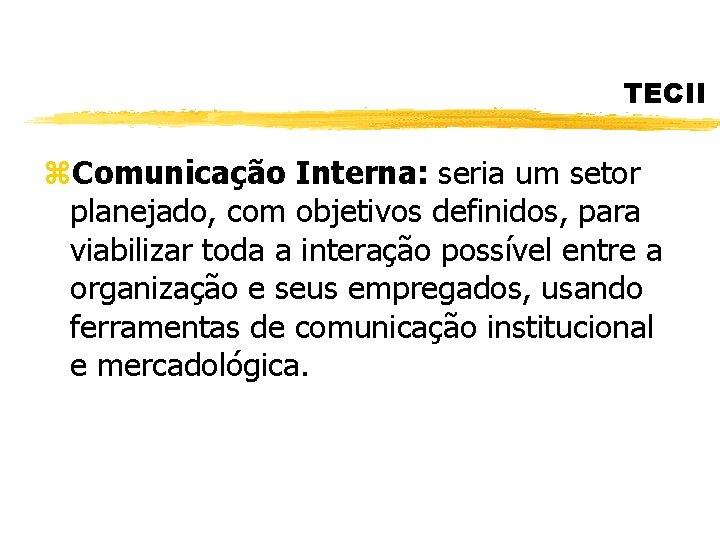 TECII z. Comunicação Interna: seria um setor planejado, com objetivos definidos, para viabilizar toda