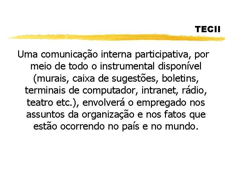 TECII Uma comunicação interna participativa, por meio de todo o instrumental disponível (murais, caixa