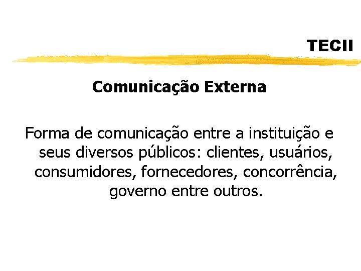 TECII Comunicação Externa Forma de comunicação entre a instituição e seus diversos públicos: clientes,