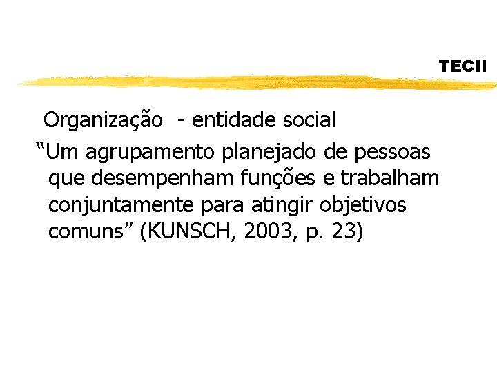 """TECII Organização - entidade social """"Um agrupamento planejado de pessoas que desempenham funções e"""