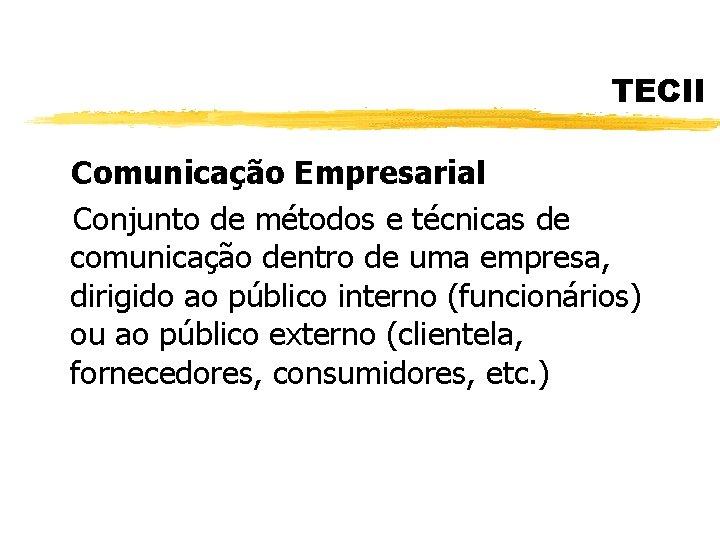 TECII Comunicação Empresarial Conjunto de métodos e técnicas de comunicação dentro de uma empresa,