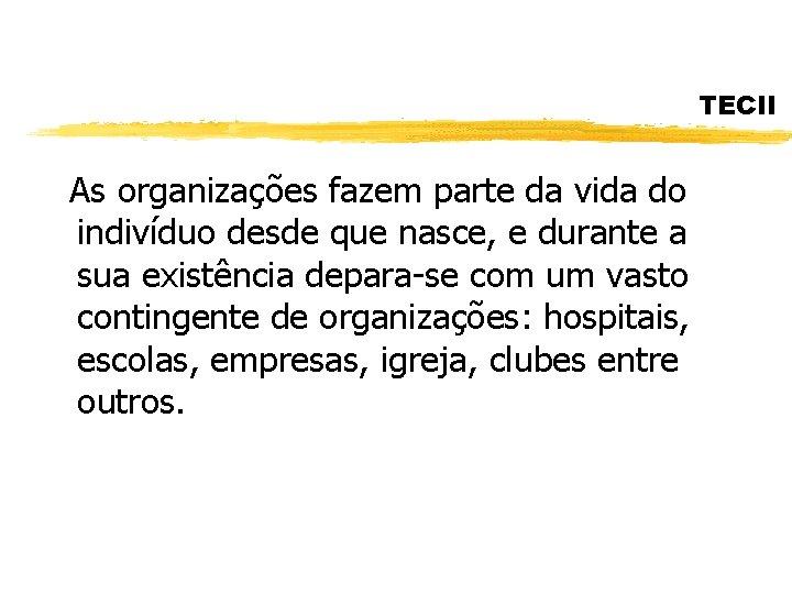 TECII As organizações fazem parte da vida do indivíduo desde que nasce, e durante