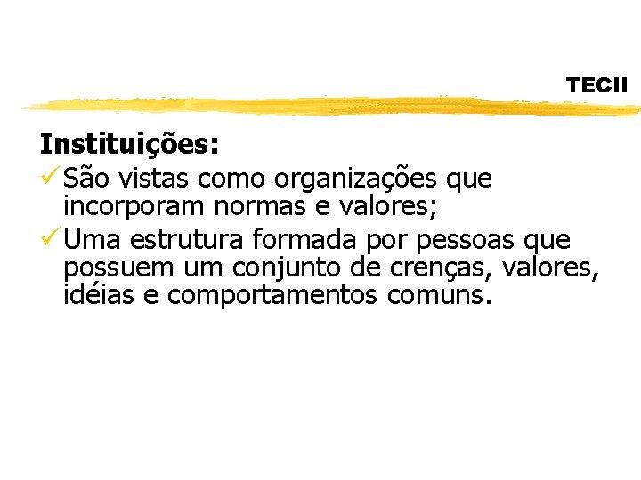 TECII Instituições: ü São vistas como organizações que incorporam normas e valores; ü Uma