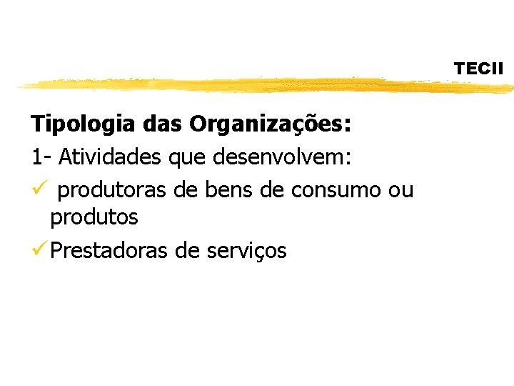 TECII Tipologia das Organizações: 1 - Atividades que desenvolvem: ü produtoras de bens de