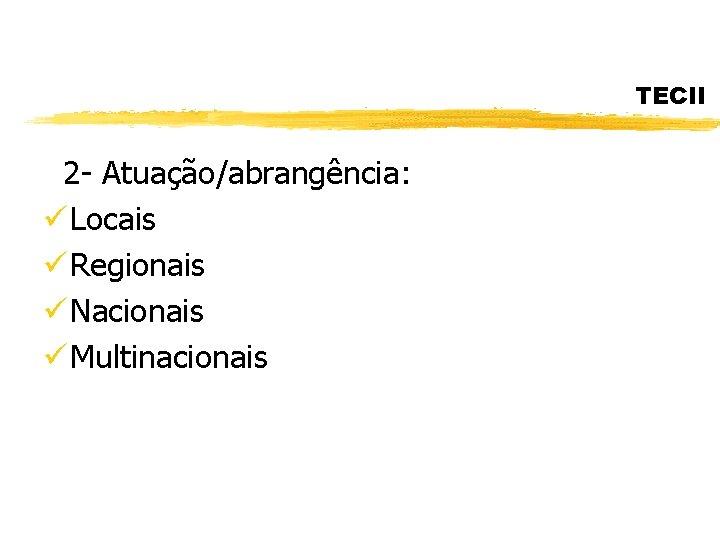 TECII 2 - Atuação/abrangência: ü Locais ü Regionais ü Nacionais ü Multinacionais