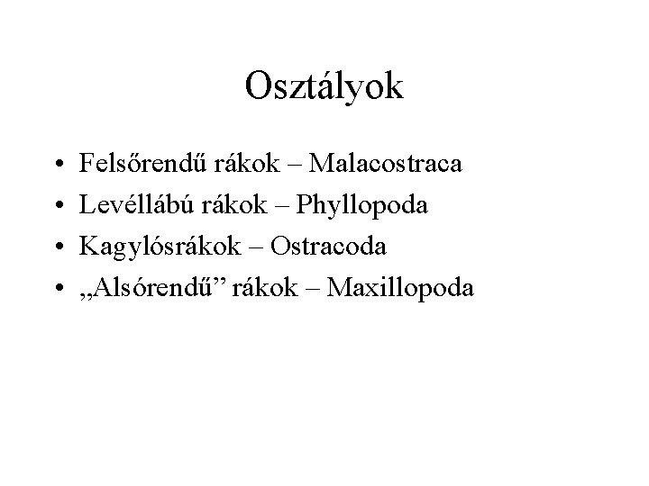 Osztályok • • Felsőrendű rákok – Malacostraca Levéllábú rákok – Phyllopoda Kagylósrákok – Ostracoda