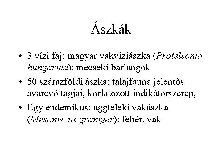 Ászkák • 3 vízi faj: magyar vakvíziászka (Protelsonia hungarica): mecseki barlangok • 50 szárazföldi