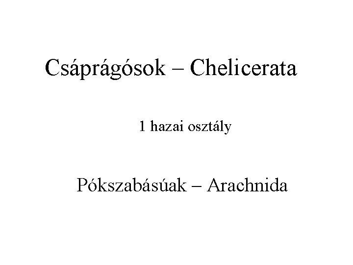 Csáprágósok – Chelicerata 1 hazai osztály Pókszabásúak – Arachnida