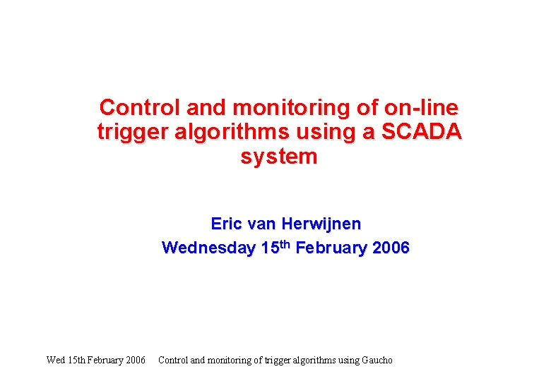 Control and monitoring of on-line trigger algorithms using a SCADA system Eric van Herwijnen