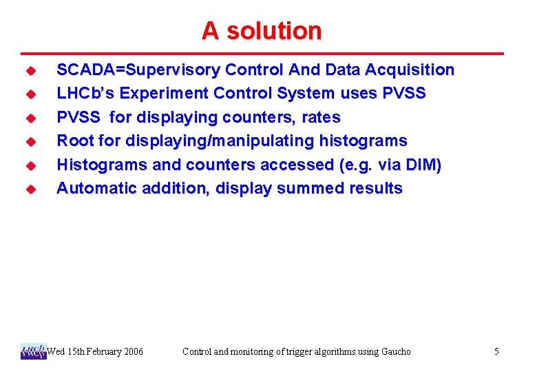 A solution u u u SCADA=Supervisory Control And Data Acquisition LHCb's Experiment Control System