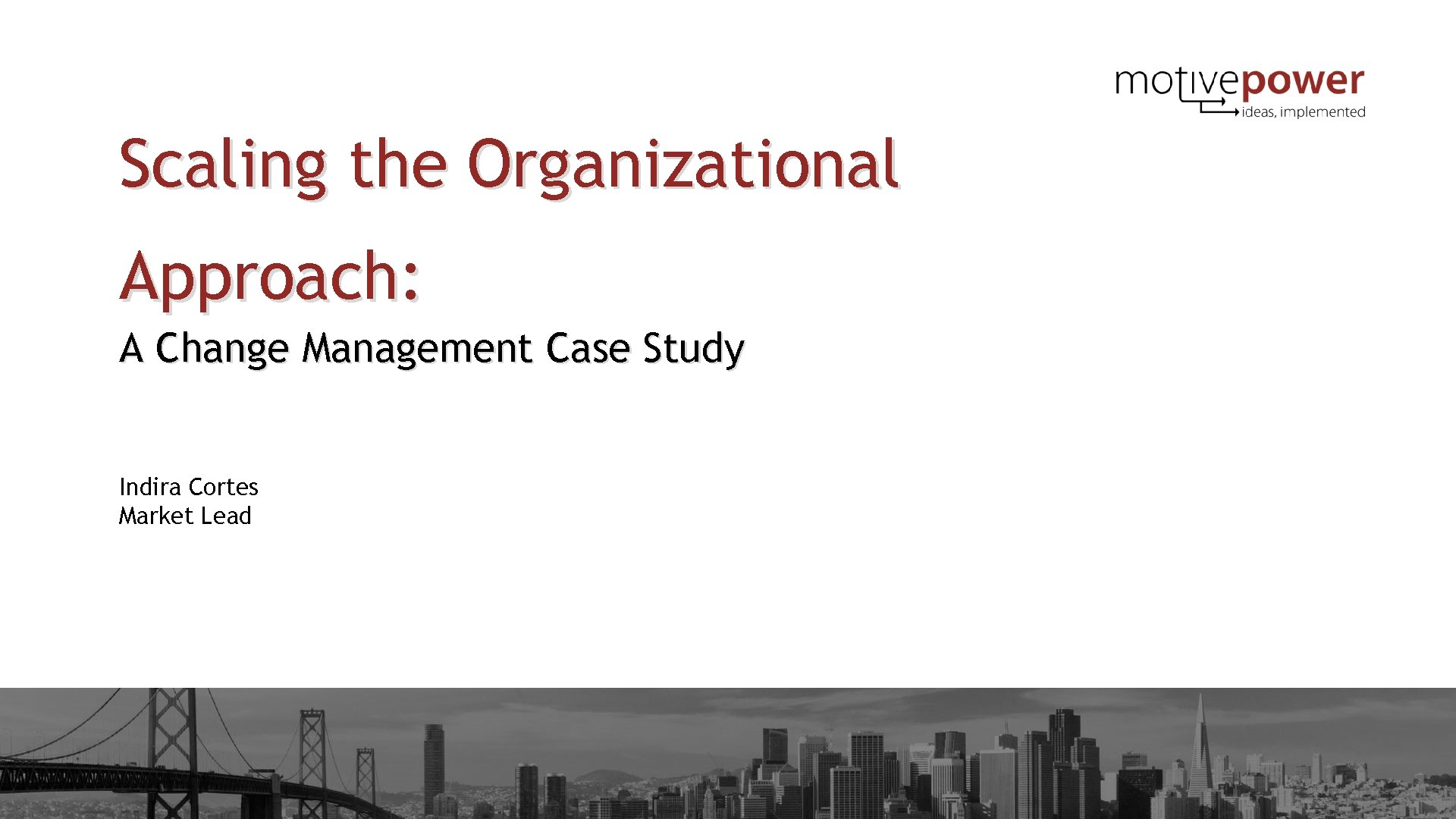 Scaling the Organizational Approach: A Change Management Case Study Indira Cortes Market Lead