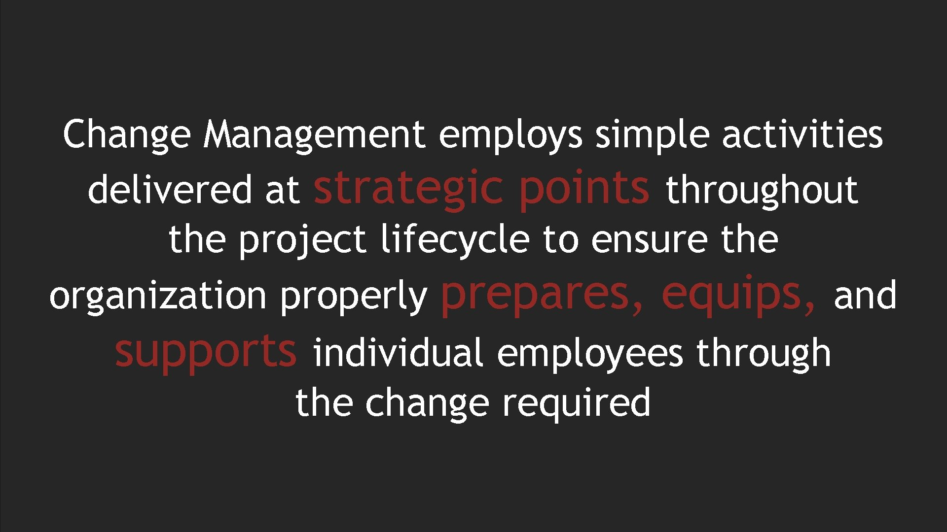 Change Management employs simple activities delivered at strategic points throughout the project lifecycle to