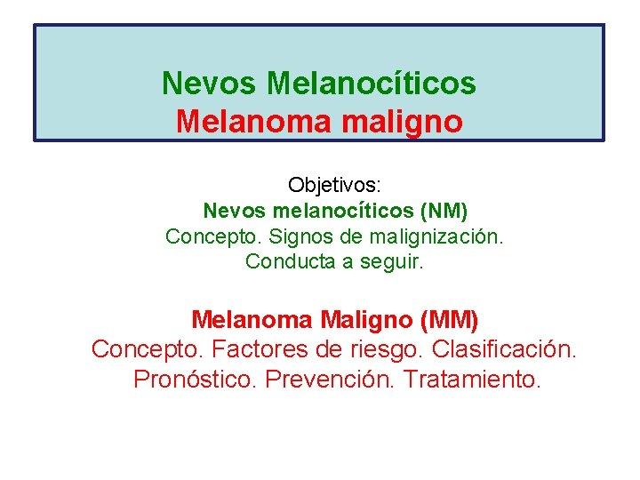 Nevos Melanocíticos Melanoma maligno Objetivos: Nevos melanocíticos (NM) Concepto. Signos de malignización. Conducta a