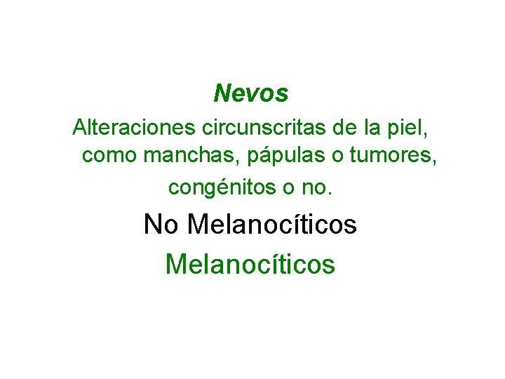 Nevos Alteraciones circunscritas de la piel, como manchas, pápulas o tumores, congénitos o no.