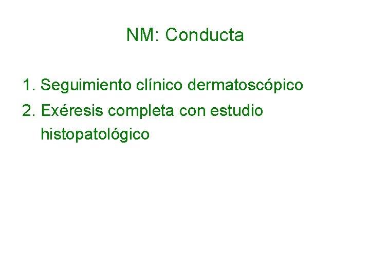 NM: Conducta 1. Seguimiento clínico dermatoscópico 2. Exéresis completa con estudio histopatológico