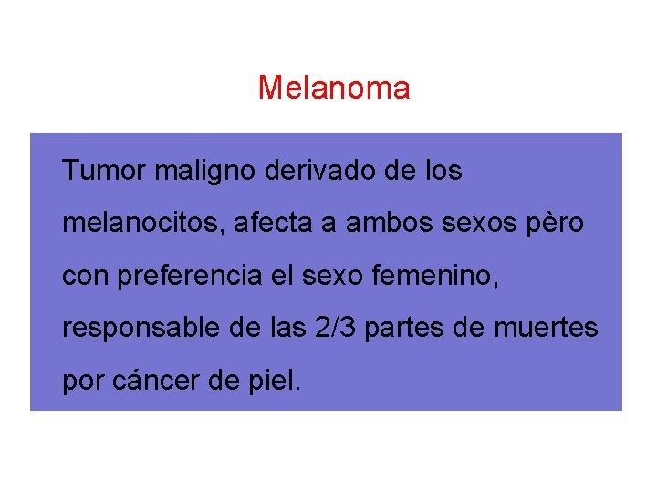 Melanoma Tumor maligno derivado de los melanocitos, afecta a ambos sexos pèro con preferencia