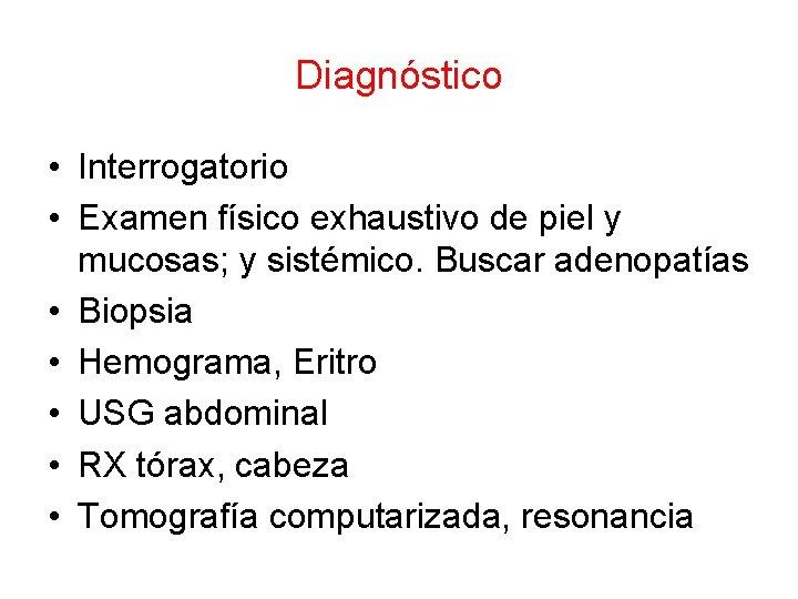 Diagnóstico • Interrogatorio • Examen físico exhaustivo de piel y mucosas; y sistémico. Buscar