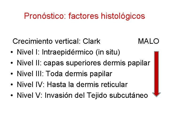 Pronóstico: factores histológicos Crecimiento vertical: Clark MALO • Nivel I: Intraepidérmico (in situ) •