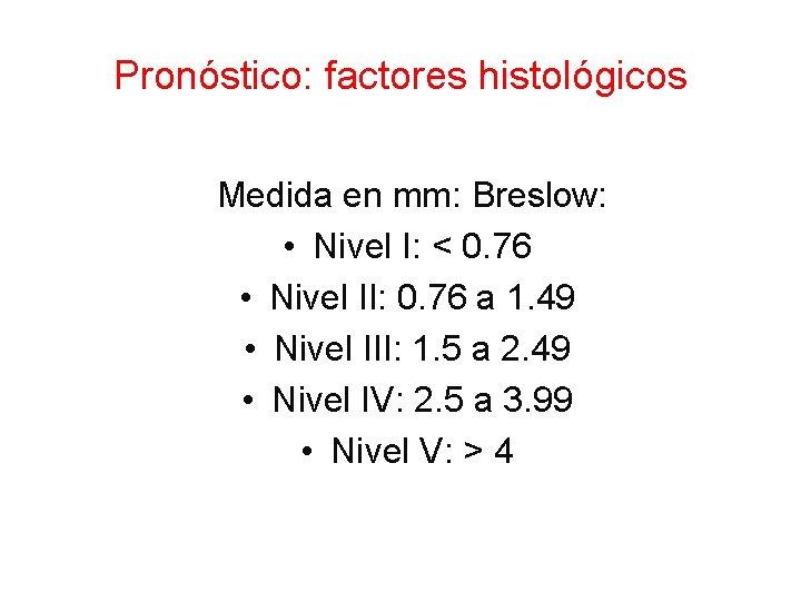 Pronóstico: factores histológicos Medida en mm: Breslow: • Nivel I: < 0. 76 •