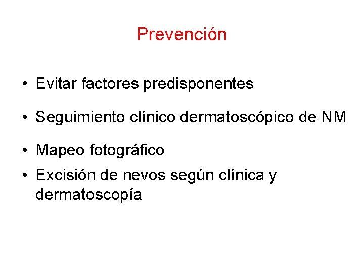 Prevención • Evitar factores predisponentes • Seguimiento clínico dermatoscópico de NM • Mapeo fotográfico