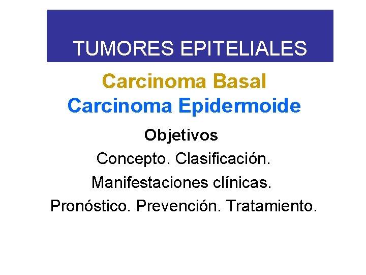 TUMORES EPITELIALES Carcinoma Basal Carcinoma Epidermoide Objetivos Concepto. Clasificación. Manifestaciones clínicas. Pronóstico. Prevención. Tratamiento.