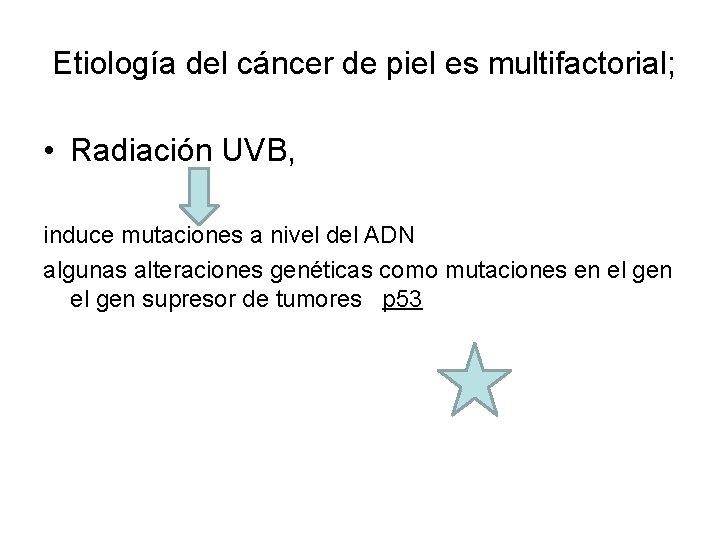 Etiología del cáncer de piel es multifactorial; • Radiación UVB, induce mutaciones a nivel