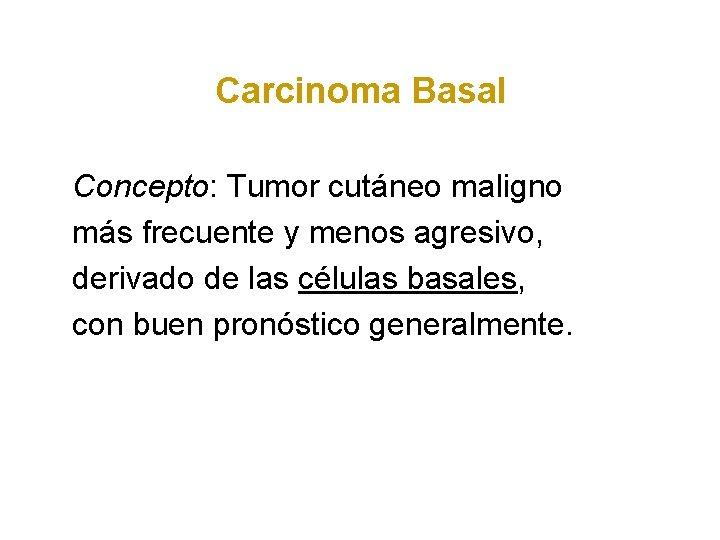 Carcinoma Basal Concepto: Tumor cutáneo maligno más frecuente y menos agresivo, derivado de las