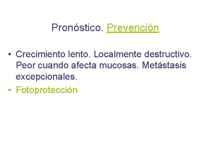 Pronóstico. Prevención • Crecimiento lento. Localmente destructivo. Peor cuando afecta mucosas. Metástasis excepcionales. •