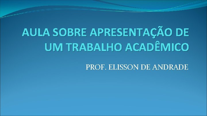 AULA SOBRE APRESENTAÇÃO DE UM TRABALHO ACADÊMICO PROF. ELISSON DE ANDRADE
