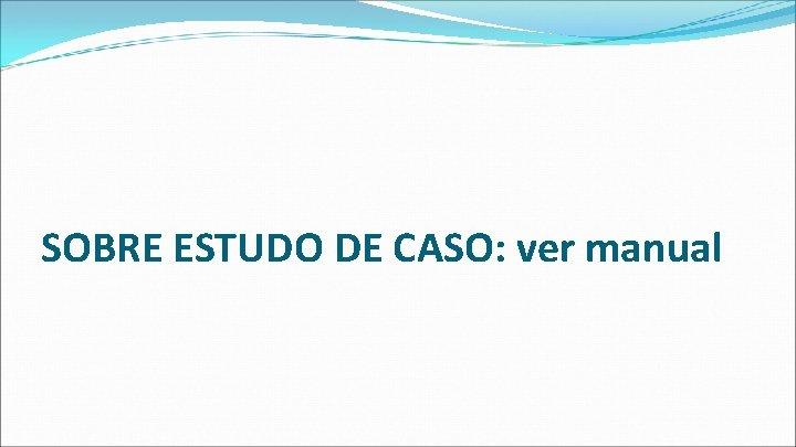 SOBRE ESTUDO DE CASO: ver manual