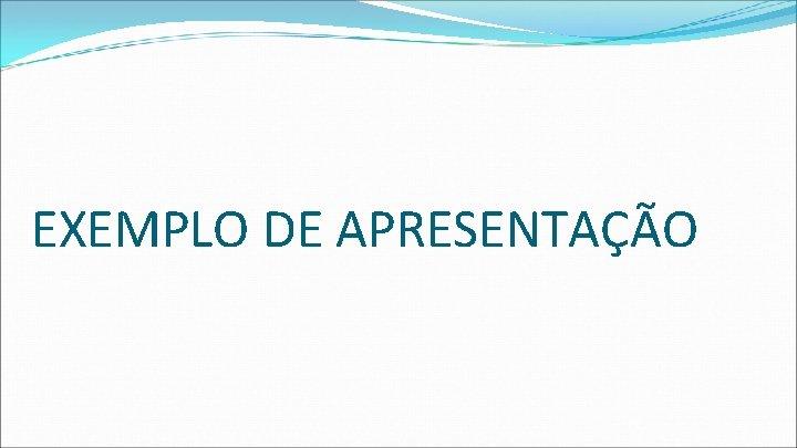 EXEMPLO DE APRESENTAÇÃO
