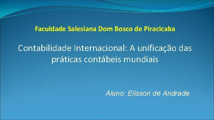 Faculdade Salesiana Dom Bosco de Piracicaba Contabilidade Internacional: A unificação das práticas contábeis mundiais