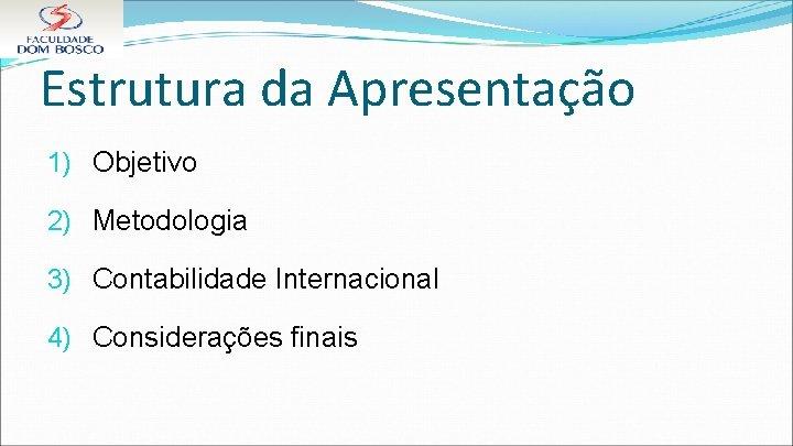 Estrutura da Apresentação 1) Objetivo 2) Metodologia 3) Contabilidade Internacional 4) Considerações finais