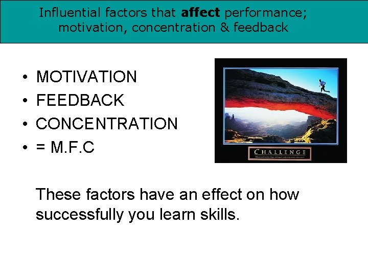 Influential factors that affect performance; motivation, concentration & feedback • • MOTIVATION FEEDBACK CONCENTRATION
