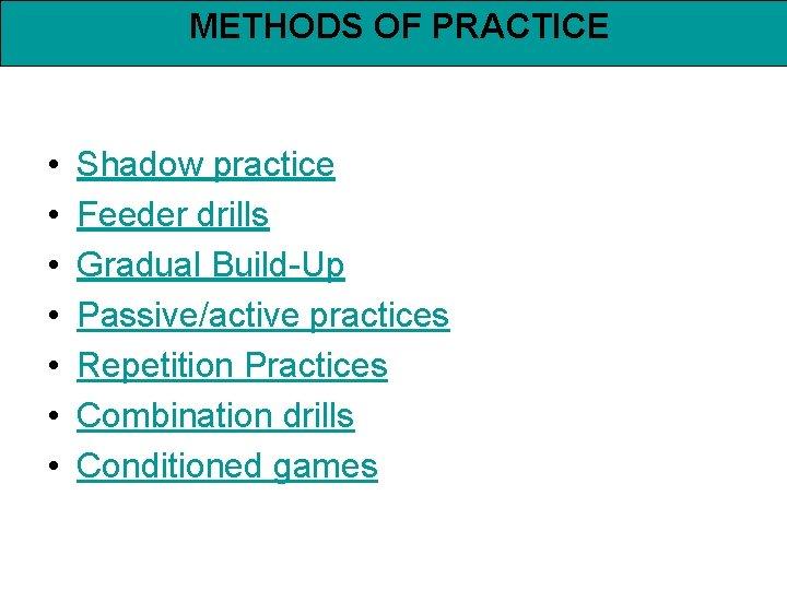 METHODS OF PRACTICE • • Shadow practice Feeder drills Gradual Build-Up Passive/active practices Repetition