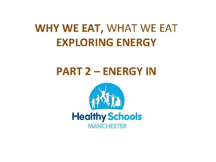 WHY WE EAT, WHAT WE EAT EXPLORING ENERGY PART 2 – ENERGY IN