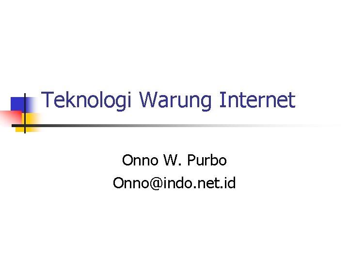 Teknologi Warung Internet Onno W. Purbo Onno@indo. net. id