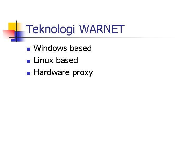 Teknologi WARNET n n n Windows based Linux based Hardware proxy