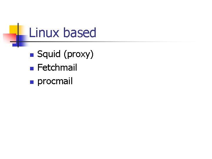 Linux based n n n Squid (proxy) Fetchmail procmail
