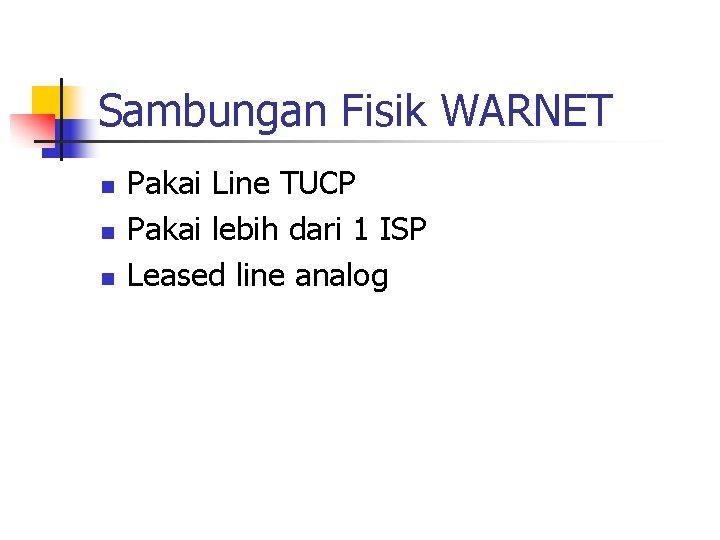 Sambungan Fisik WARNET n n n Pakai Line TUCP Pakai lebih dari 1 ISP