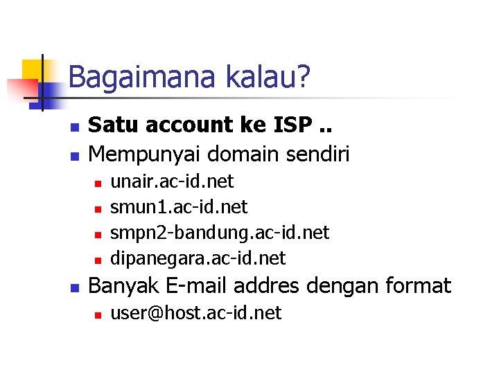 Bagaimana kalau? n n Satu account ke ISP. . Mempunyai domain sendiri n n